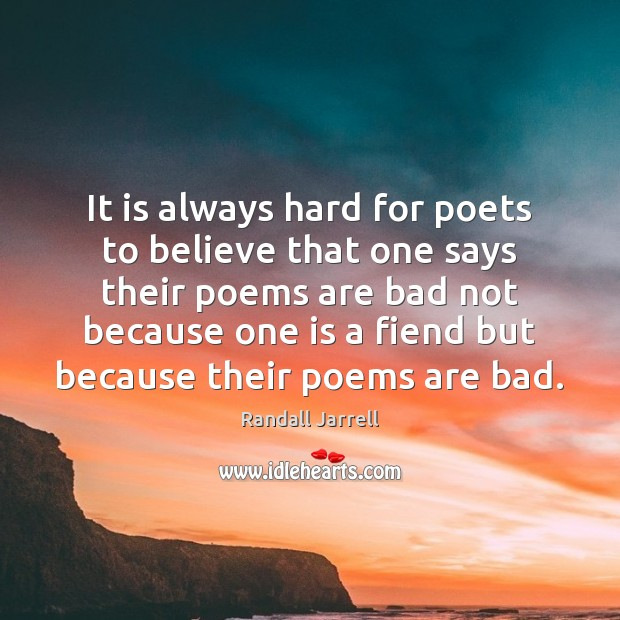 It is always hard for poets to believe that one says their Randall Jarrell Picture Quote