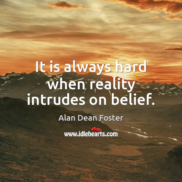 It is always hard when reality intrudes on belief. Image