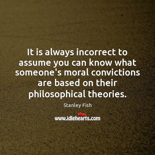 It is always incorrect to assume you can know what someone's moral Image