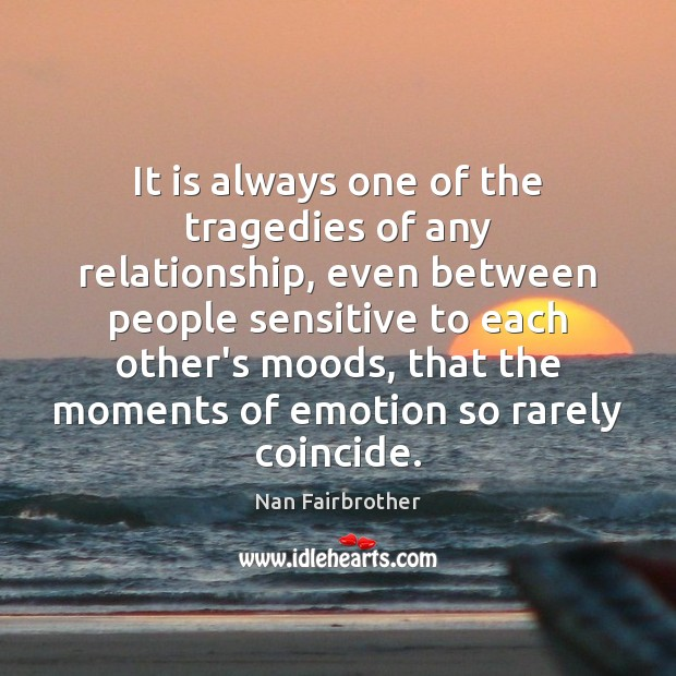 It is always one of the tragedies of any relationship, even between Nan Fairbrother Picture Quote