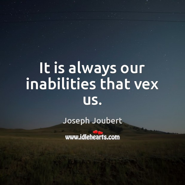 It is always our inabilities that vex us. Image
