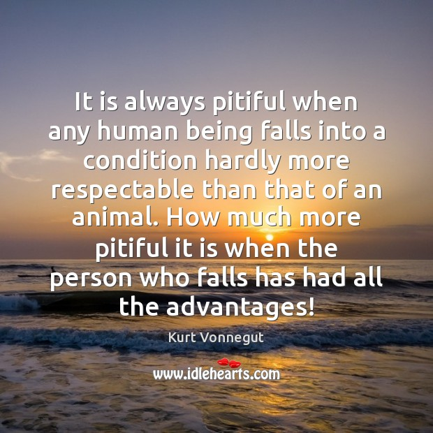 It is always pitiful when any human being falls into a condition Kurt Vonnegut Picture Quote