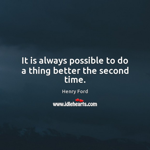 It is always possible to do a thing better the second time. Image