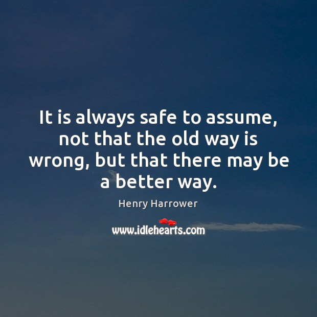 It is always safe to assume, not that the old way is Image