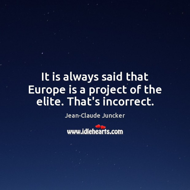 It is always said that Europe is a project of the elite. That's incorrect. Image
