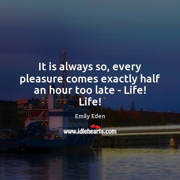 It is always so, every pleasure comes exactly half an hour too late – Life! Life! Image
