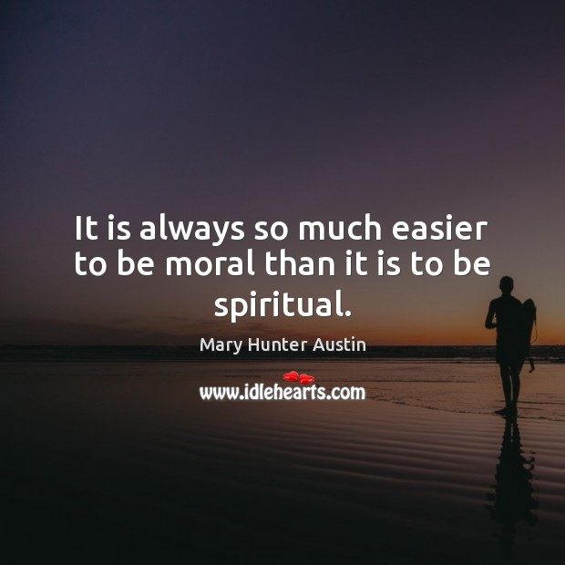 It is always so much easier to be moral than it is to be spiritual. Mary Hunter Austin Picture Quote