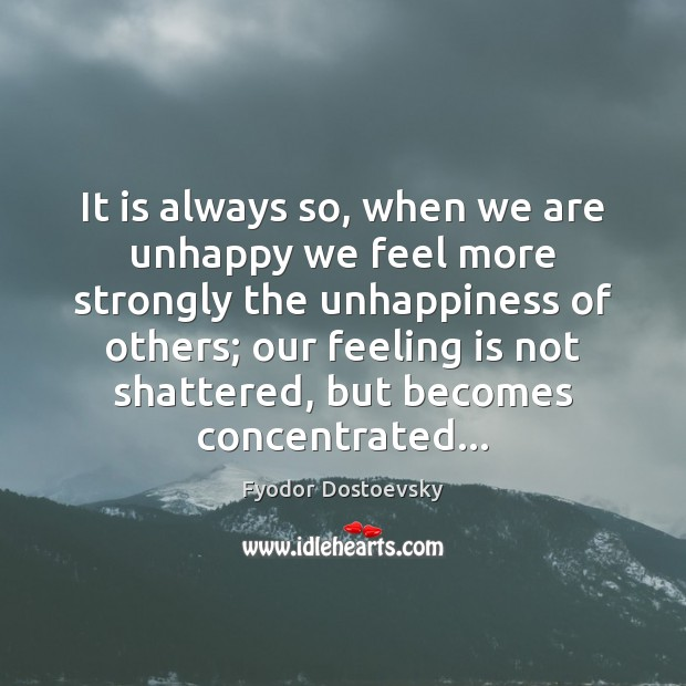 It is always so, when we are unhappy we feel more strongly Fyodor Dostoevsky Picture Quote