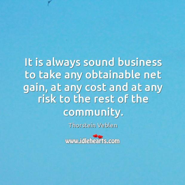 It is always sound business to take any obtainable net gain, at any cost and at any risk to the rest of the community. Thorstein Veblen Picture Quote