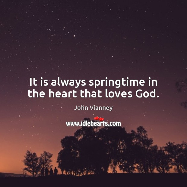 It is always springtime in the heart that loves God. John Vianney Picture Quote