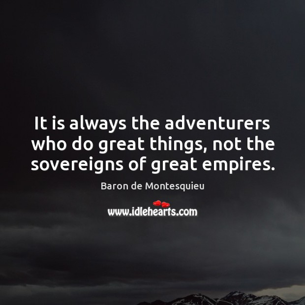 It is always the adventurers who do great things, not the sovereigns of great empires. Image