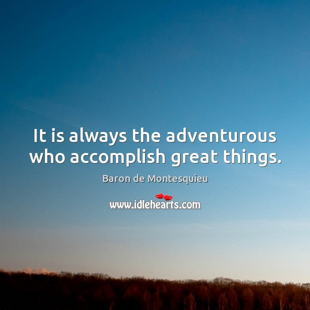 It is always the adventurous who accomplish great things. Baron de Montesquieu Picture Quote