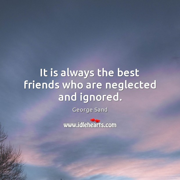 It is always the best friends who are neglected and ignored. Image