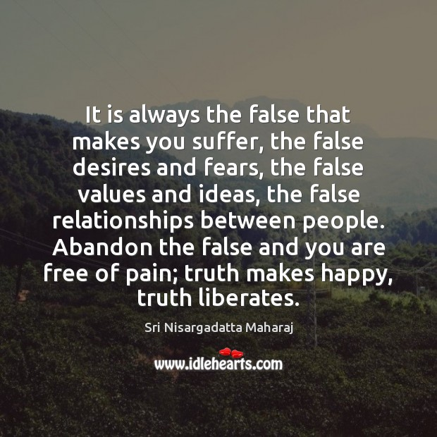 It is always the false that makes you suffer, the false desires Sri Nisargadatta Maharaj Picture Quote
