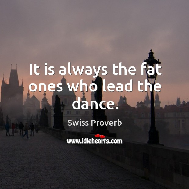 It is always the fat ones who lead the dance. Swiss Proverbs Image