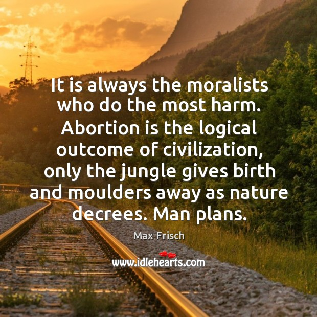 It is always the moralists who do the most harm. Abortion is Max Frisch Picture Quote
