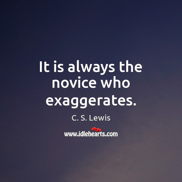 Image, It is always the novice who exaggerates.