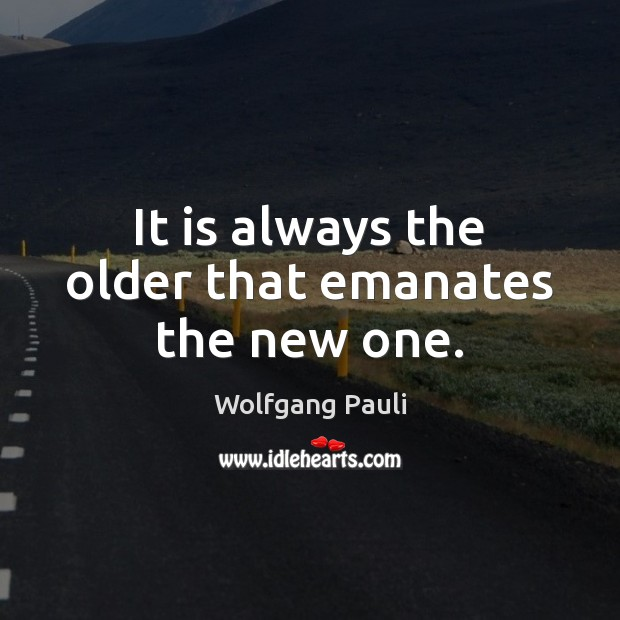 It is always the older that emanates the new one. Image