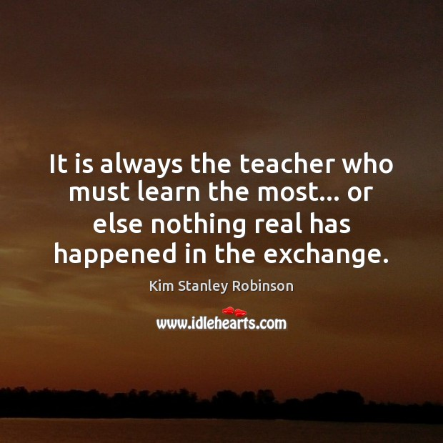 It is always the teacher who must learn the most… or else Kim Stanley Robinson Picture Quote