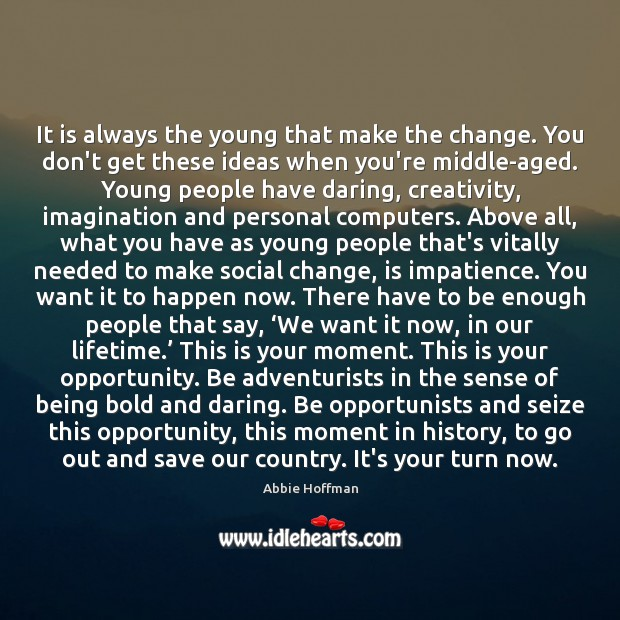 It is always the young that make the change. You don't get Image
