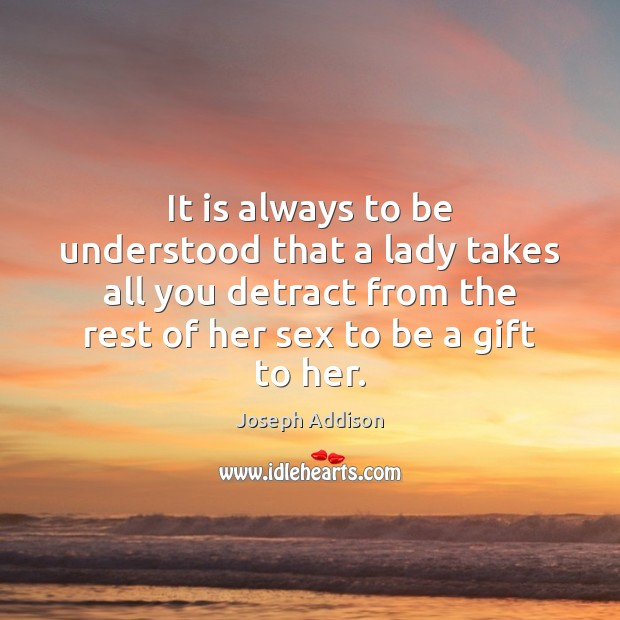 It is always to be understood that a lady takes all you Joseph Addison Picture Quote