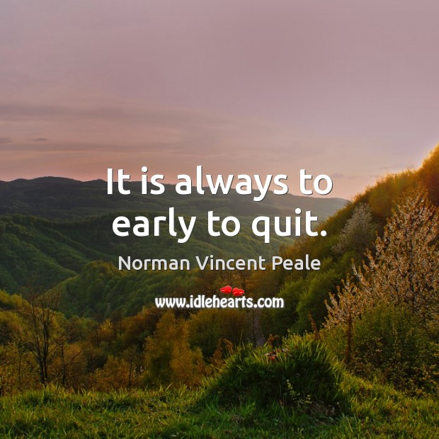 It is always to early to quit. Norman Vincent Peale Picture Quote