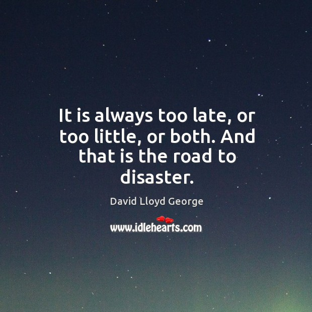 It is always too late, or too little, or both. And that is the road to disaster. David Lloyd George Picture Quote