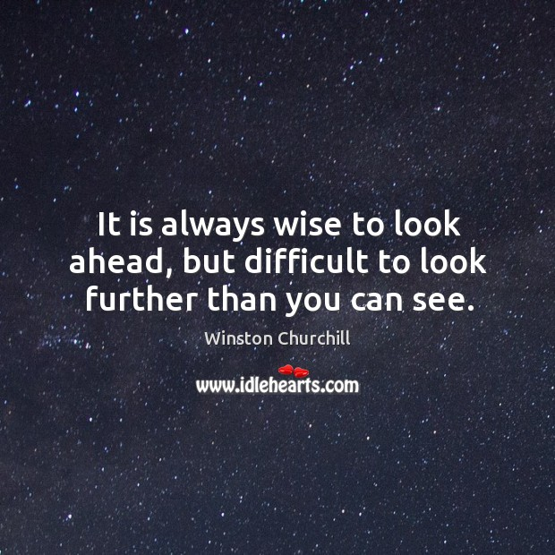 It is always wise to look ahead, but difficult to look further than you can see. Image