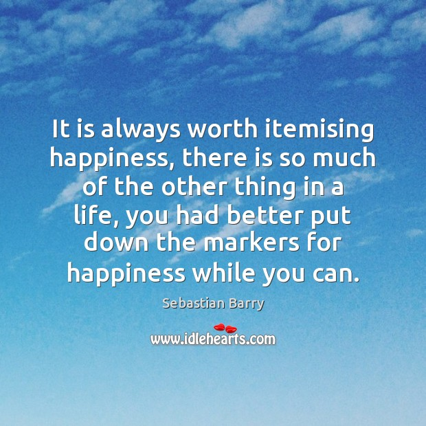 It is always worth itemising happiness, there is so much of the Sebastian Barry Picture Quote
