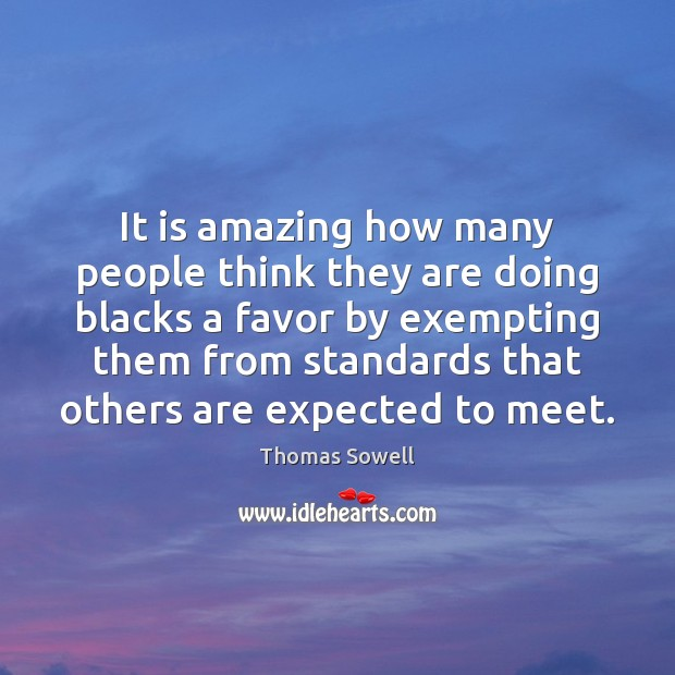 It is amazing how many people think they are doing blacks a Thomas Sowell Picture Quote
