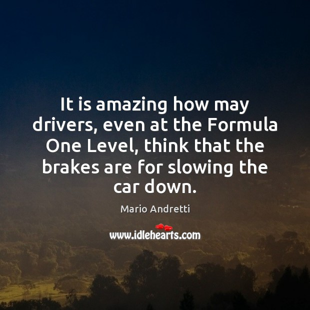 It is amazing how may drivers, even at the Formula One Level, Mario Andretti Picture Quote