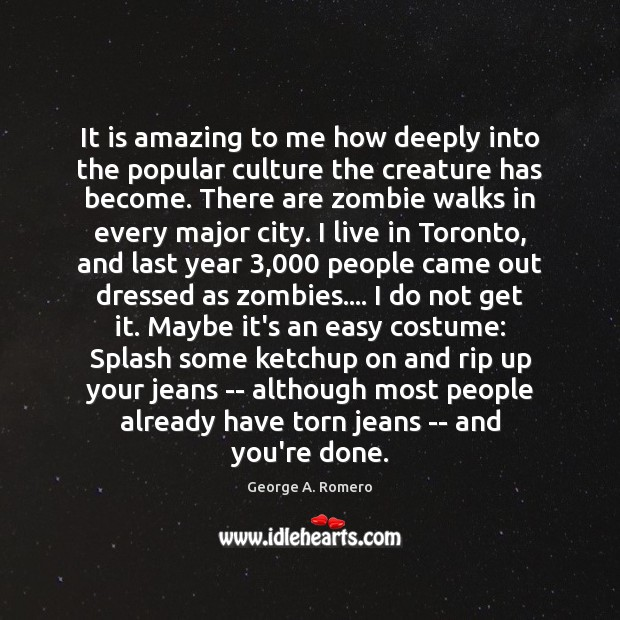 It is amazing to me how deeply into the popular culture the George A. Romero Picture Quote