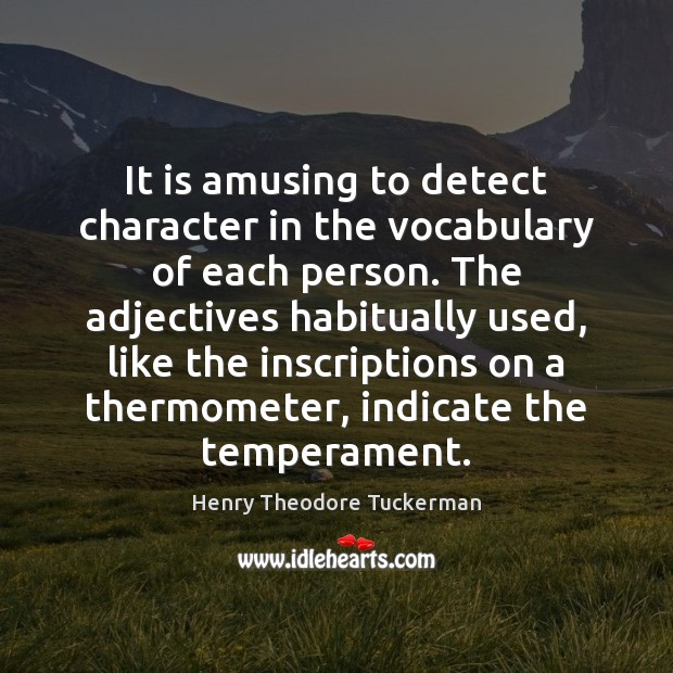 It is amusing to detect character in the vocabulary of each person. Henry Theodore Tuckerman Picture Quote