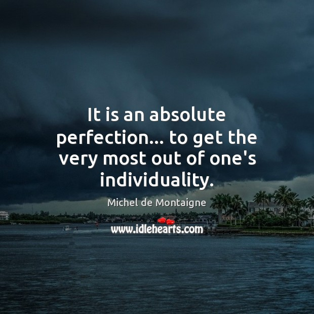 It is an absolute perfection… to get the very most out of one's individuality. Image