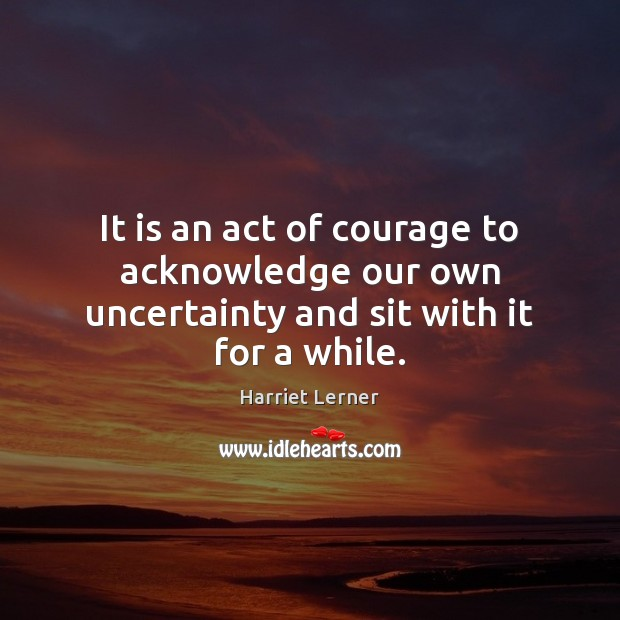 Image, It is an act of courage to acknowledge our own uncertainty and sit with it for a while.