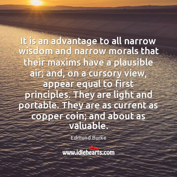 It is an advantage to all narrow wisdom and narrow morals that Edmund Burke Picture Quote