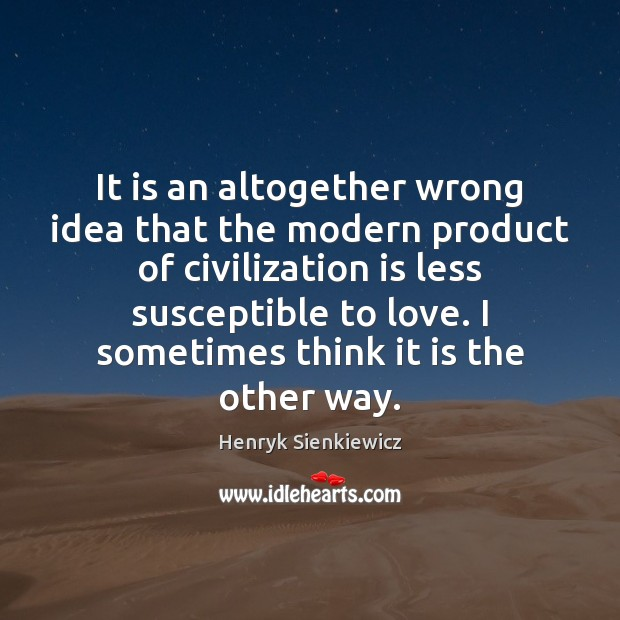It is an altogether wrong idea that the modern product of civilization Image
