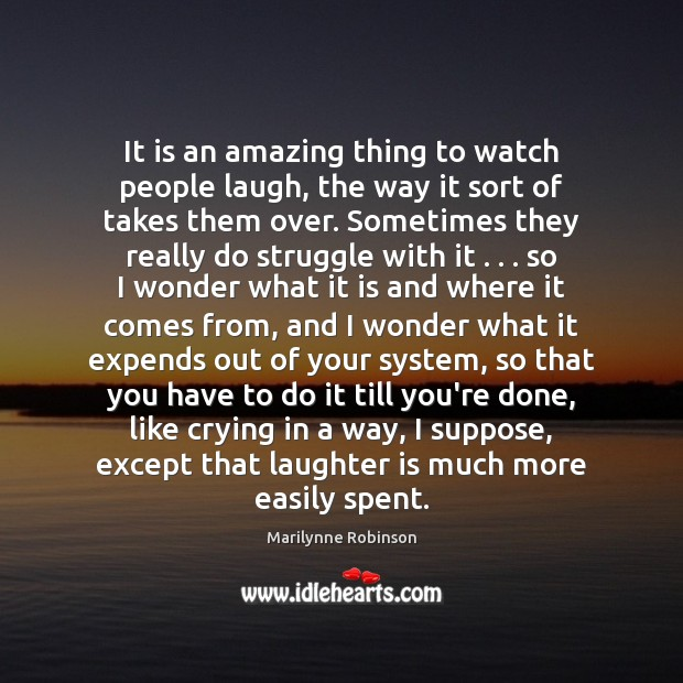 It is an amazing thing to watch people laugh, the way it Marilynne Robinson Picture Quote