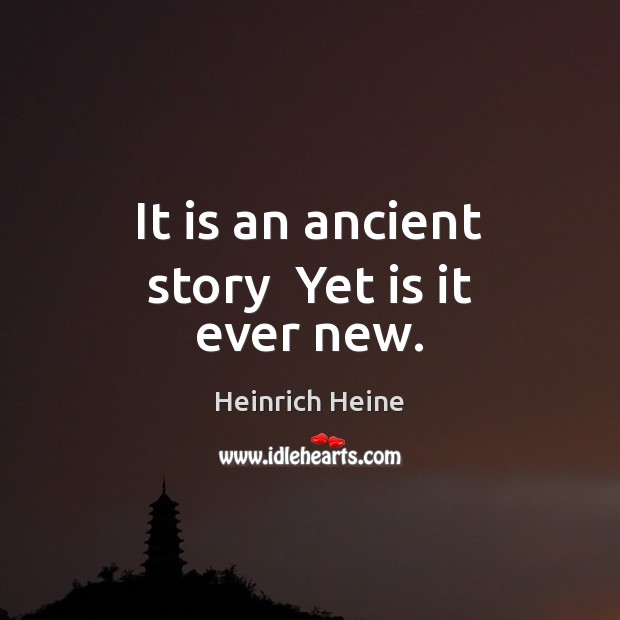 It is an ancient story  Yet is it ever new. Heinrich Heine Picture Quote
