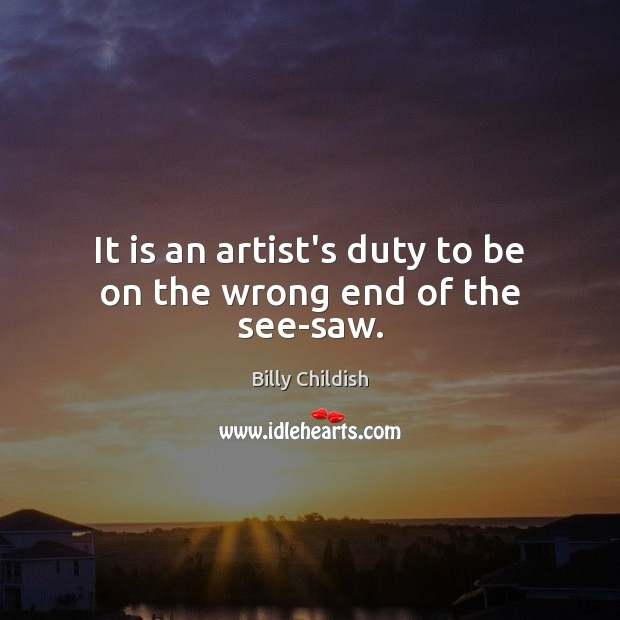 It is an artist's duty to be on the wrong end of the see-saw. Image