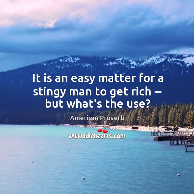 It is an easy matter for a stingy man to get rich — but what's the use? American Proverbs Image
