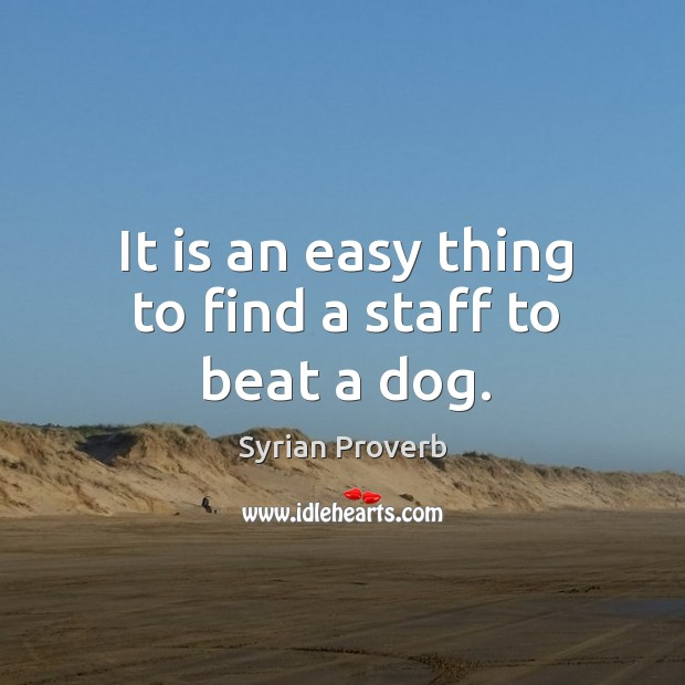 It is an easy thing to find a staff to beat a dog. Syrian Proverbs Image