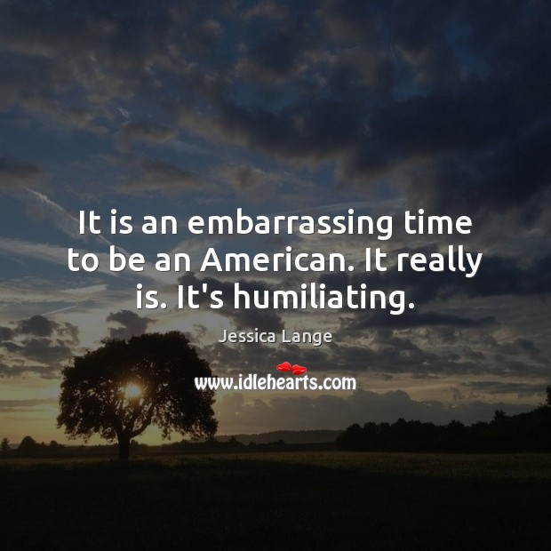 It is an embarrassing time to be an American. It really is. It's humiliating. Jessica Lange Picture Quote