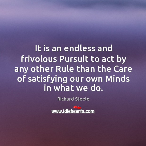 Image, It is an endless and frivolous pursuit to act by any other rule than the care of satisfying our own minds in what we do.