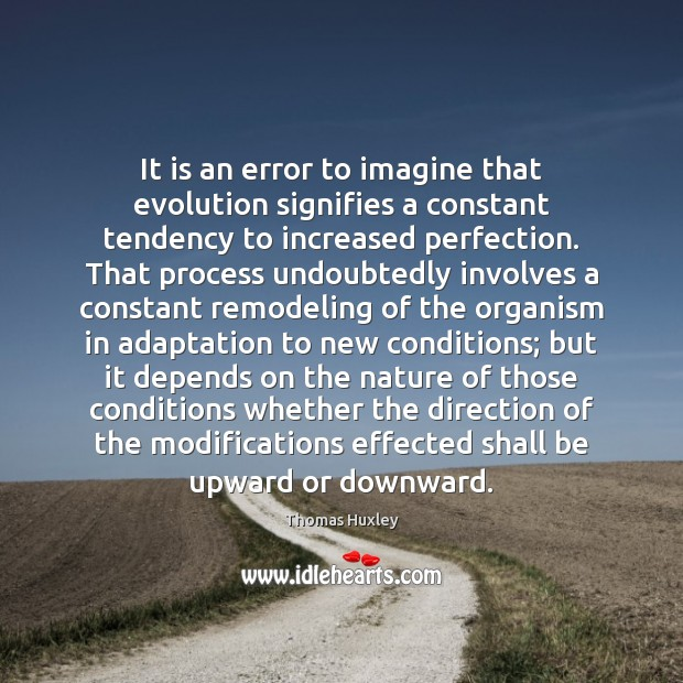 It is an error to imagine that evolution signifies a constant tendency Image