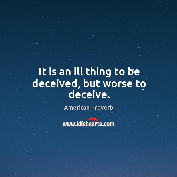 It is an ill thing to be deceived, but worse to deceive. American Proverbs Image