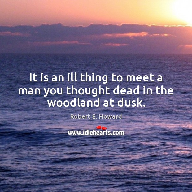 It is an ill thing to meet a man you thought dead in the woodland at dusk. Robert E. Howard Picture Quote