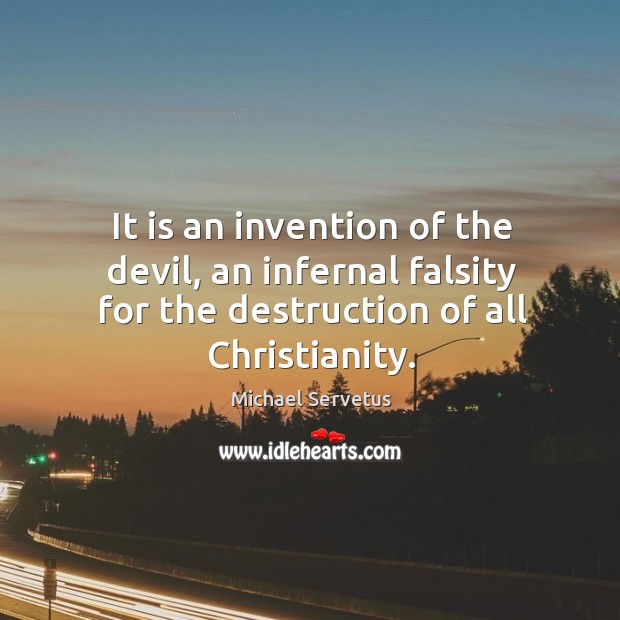 It is an invention of the devil, an infernal falsity for the destruction of all christianity. Image