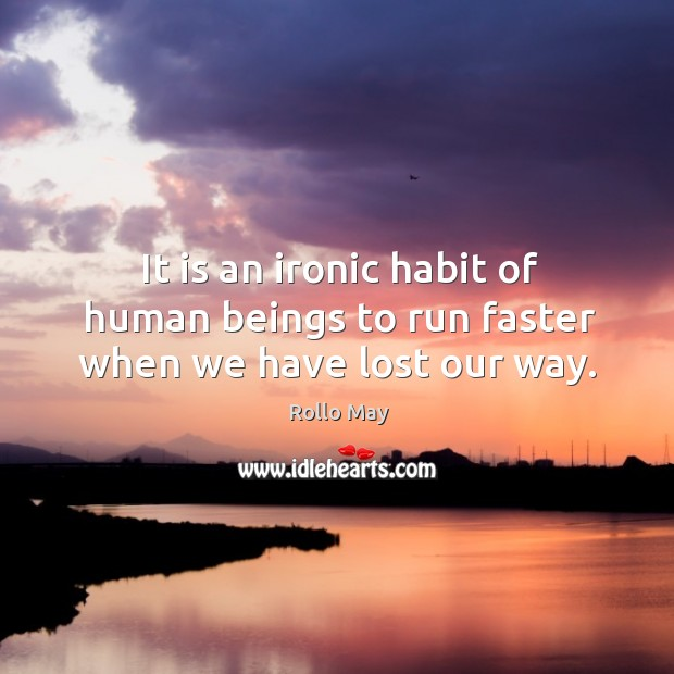 It is an ironic habit of human beings to run faster when we have lost our way. Image