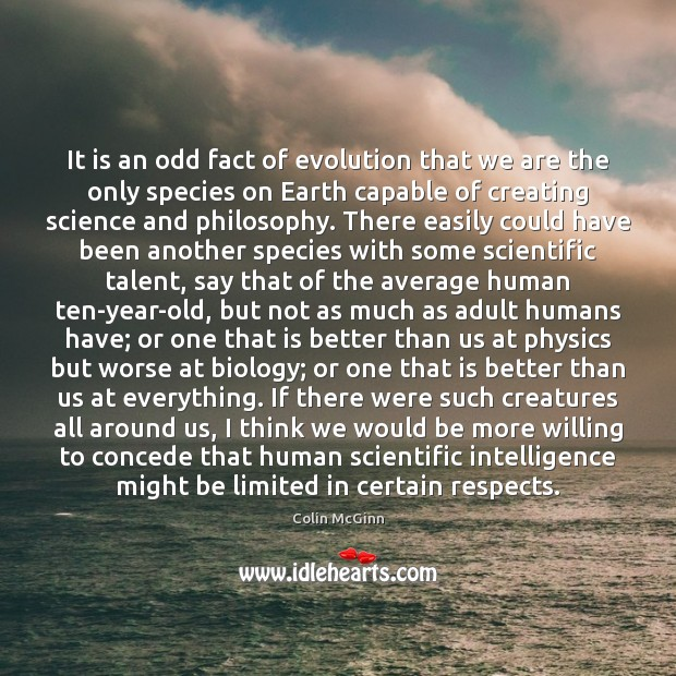 It is an odd fact of evolution that we are the only Image